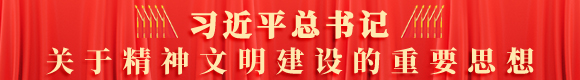 習近平總(zong)書(shu)記關于精神(shen)文明(ming)建設(she)的重要思想